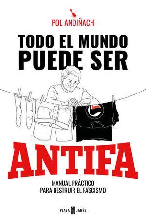 TODO EL MUNDO PUEDE SER ANTIFA MANUAL PRÁCTICO PARA DESTRUIR EL FASCIS
