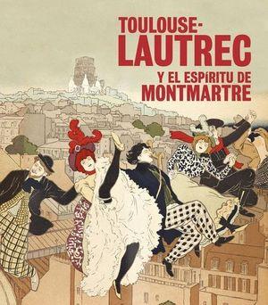 TOULOUSE-LAUTREC Y EL ESPIRITU DE MONTMARTRE