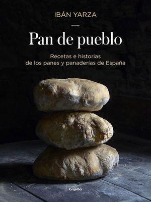 PAN DE PUEBLO. RECETAS E HISTORIAS DE LOS PANES Y PANADERÍAS DE ESPAÑA