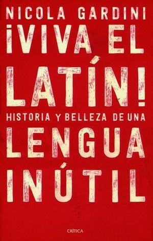 ¡ VIVA EL LATIN !.  HISTORIAS Y BELLEZAS DE UN LENGUA INUTIL