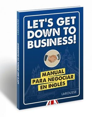 LET´S GET DOWN TO BUSINESS!  MANUAL PARA NEGOCIAR EN INGLES