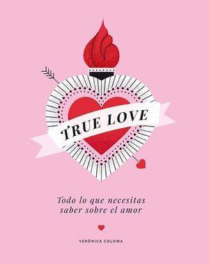 TRUE LOVE.  TODO LO QUE NECESITAS SABER SOBRE EL AMOR