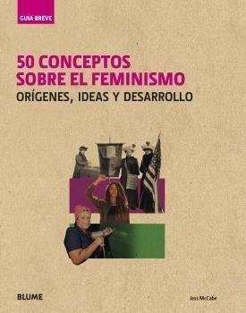 GUÍA BREVE. 50 CONCEPTOS SOBRE EL FEMINISMO. ORÍGENES, IDEAS Y DESARRO