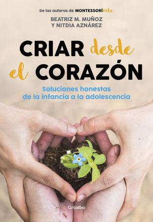 CRIAR DESDE EL CORAZÓN SOLUCIONES HONESTAS DE LA INFANCIA A LA ADOLESC