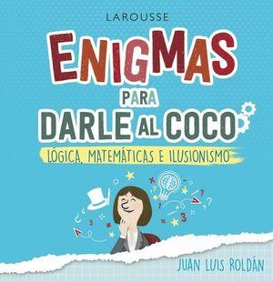 ENIGMAS PARA DARLE AL COCO. JUEGOS DE LÓGICA, MATEMÁTICAS E ILUSIONISM