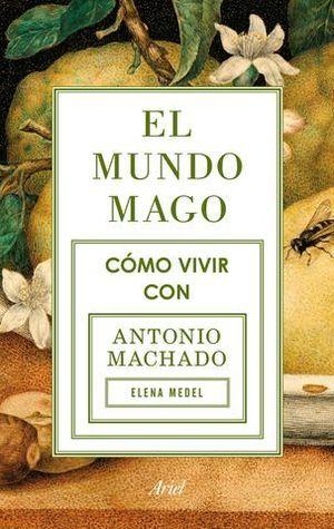 EL MUNDO MAGO. COMO VIVIR CON ANTONIO MACHADO