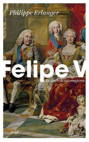 FELIPE V: ESCLAVO DE SUS MUJERES
