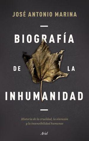 BIOGRAFÍA DE LA INHUMANIDAD. HISTORIA DE LA CRUELDAD, LA SINRAZÓN Y LA