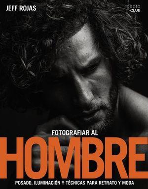 FOTOGRAFIAR AL HOMBRE:  POSADO, ILUMINACION Y TECNICAS DE DISPARO