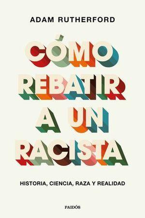 CÓMO REBATIR A UN RACISTA. HISTORIA, CIENCIA, RAZA Y REALIDAD