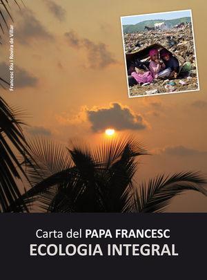 CARTA DEL PAPA FRANCESC: ECOLOGIA INTEGRAL