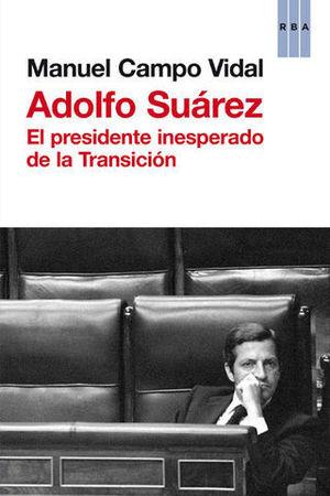 ADOLFO SUAREZ EL PRESIDENTE INESPERADO DE LA TRANSICION