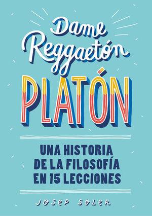 DAME REGGAETON, PLATÓN UNA HISTORIA DE LA FILOSOFÍA EN 15 LECCIONES