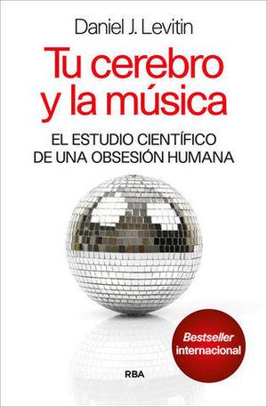 TU CEREBRO Y LA MUSICA. EL ESTUDIO CIENTIFICO DE UNA OBSESION HUMANA