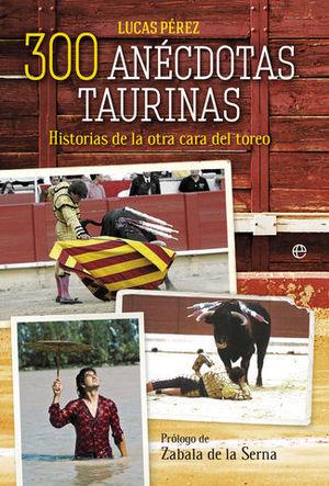 300 ANECDOTAS TAURINAS.  HISTORIAS DE LA OTRA CARA DEL TOREO