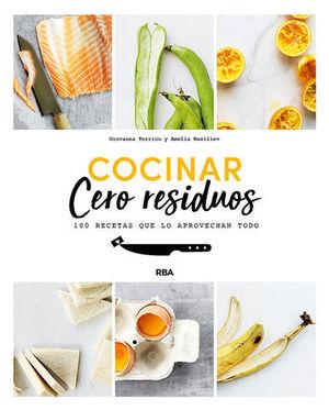 COCINAR CERO RESIDUOS.  100 RECETAS QUE LO APREVECHAN TODO