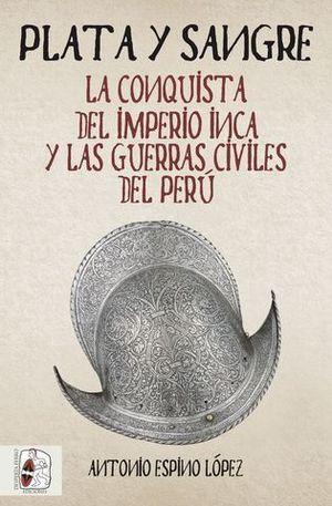 PLATA Y SANGRE. LA CONQUISTA DEL IMPERIO INCA Y LAS GUERRAS CIVILES DE