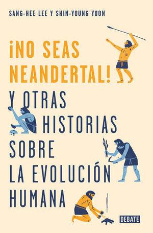 ¡NO SEAS NEANDERTAL!  Y OTRAS 21 HISTORIAS SOBRE LA EVOLUCIÓN HUMANA