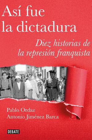 ASÍ FUE LA DICTADURA.   DIEZ HISTORIAS DE LA REPRESIÓN FRANQUISTA