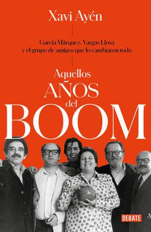 AQUELLOS AÑOS DEL BOOM GARCÍA MÁRQUEZ, VARGAS LLOSA Y EL GRUPO DE AMIG